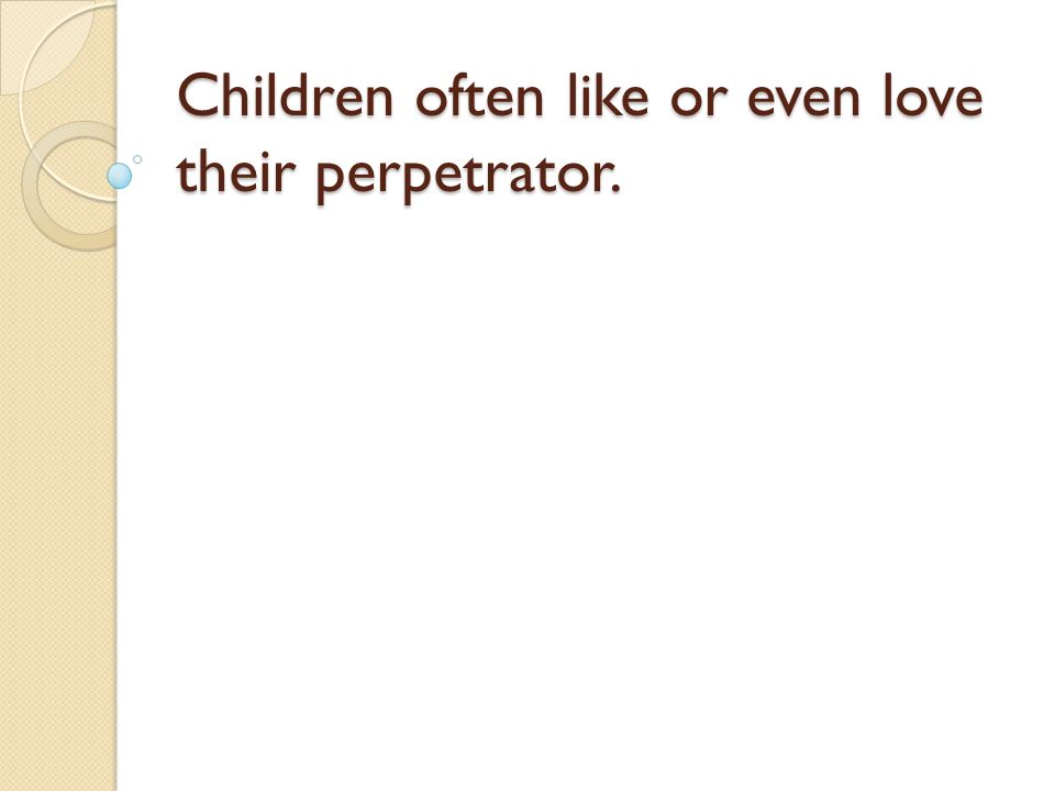 Children often like or even love their perpetrator.