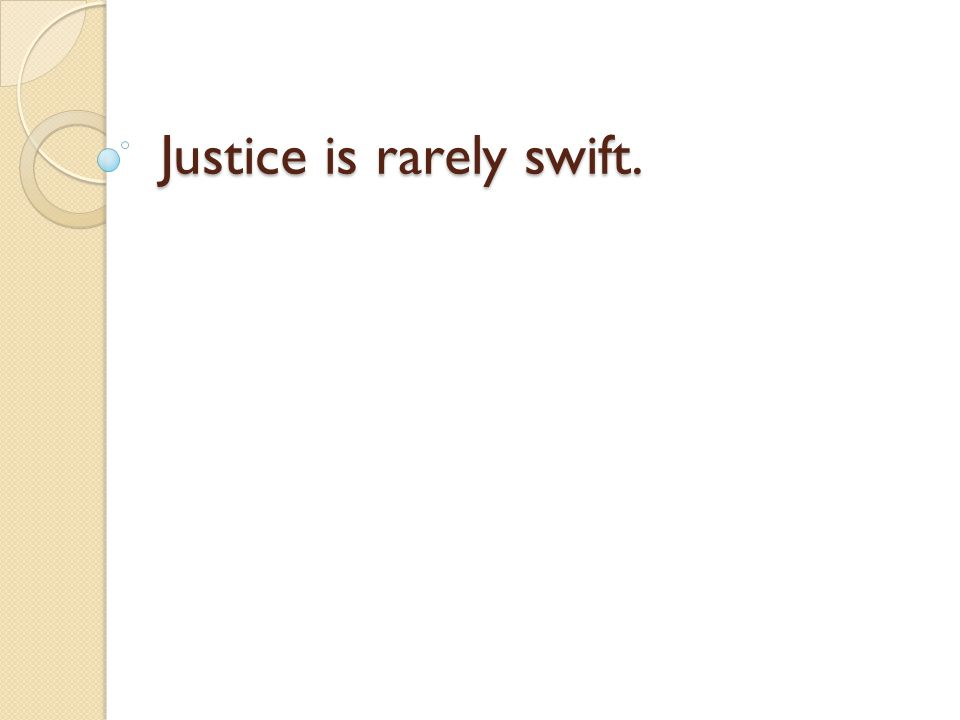 Justice is rarely swift.
