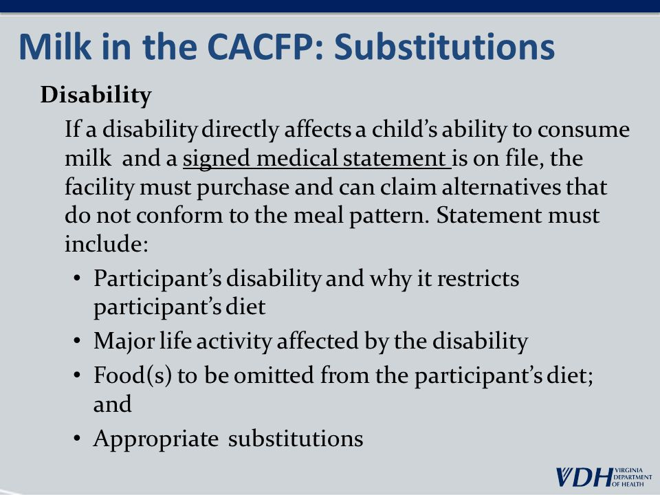 Milk in the CACFP: Substitutions Disability If a disability directly affects a child's ability to consume milk and a signed medical statement is on file, the facility must purchase and can claim alternatives that do not conform to the meal pattern.