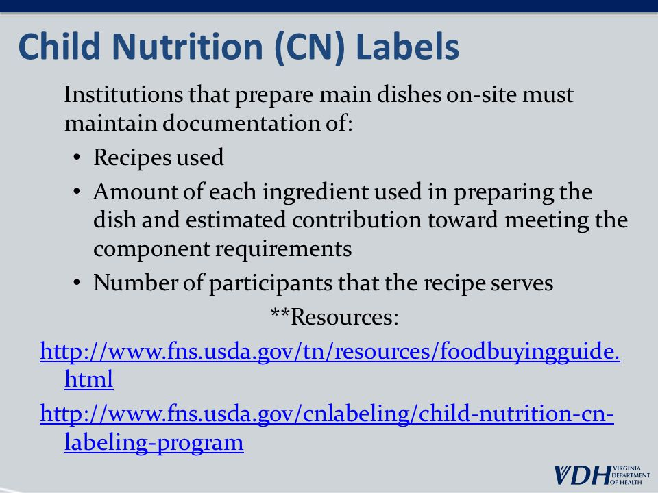 Child Nutrition (CN) Labels Institutions that prepare main dishes on-site must maintain documentation of: Recipes used Amount of each ingredient used in preparing the dish and estimated contribution toward meeting the component requirements Number of participants that the recipe serves **Resources: http://www.fns.usda.gov/tn/resources/foodbuyingguide.