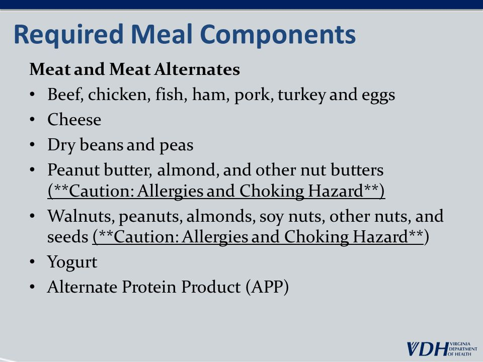 Meal Components: Substitutions Disability If a disability affects what kinds of foods a child can consume (liquid and/or non-liquid) and a signed medical statement is on file, the facility must purchase and can claim alternatives that do not conform to the meal pattern.