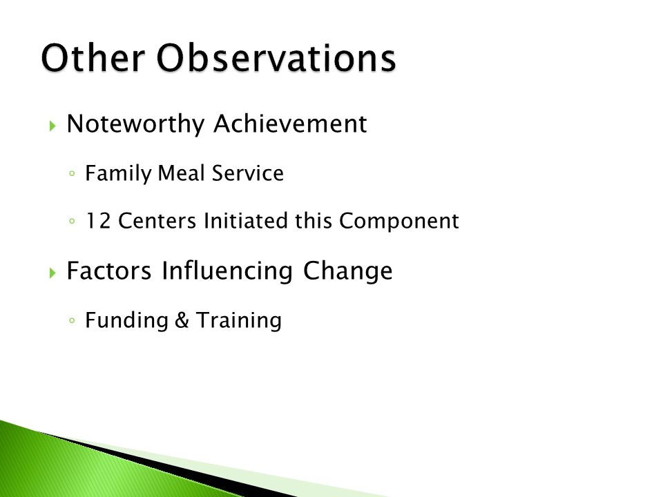  Noteworthy Achievement ◦ Family Meal Service ◦ 12 Centers Initiated this Component  Factors Influencing Change ◦ Funding & Training