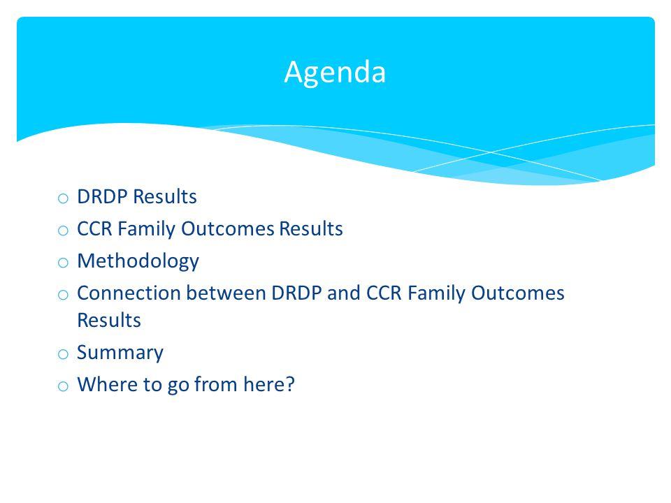Agenda o DRDP Results o CCR Family Outcomes Results o Methodology o Connection between DRDP and CCR Family Outcomes Results o Summary o Where to go fr