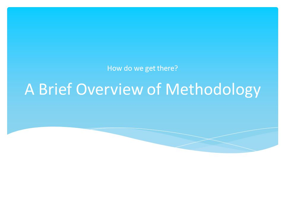 A Brief Overview of Methodology How do we get there?