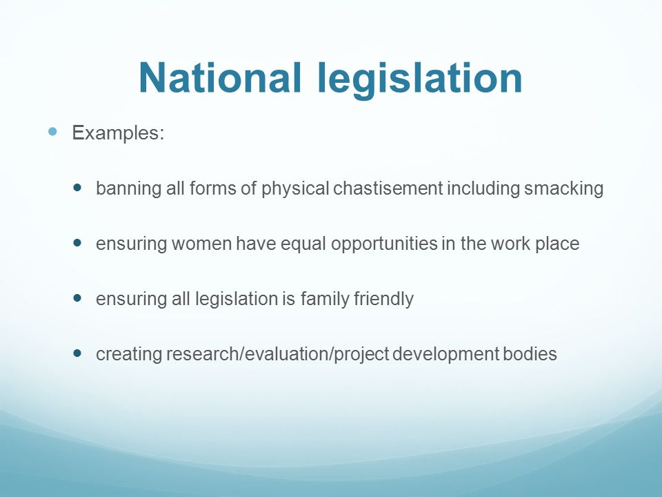 National legislation Examples: banning all forms of physical chastisement including smacking ensuring women have equal opportunities in the work place