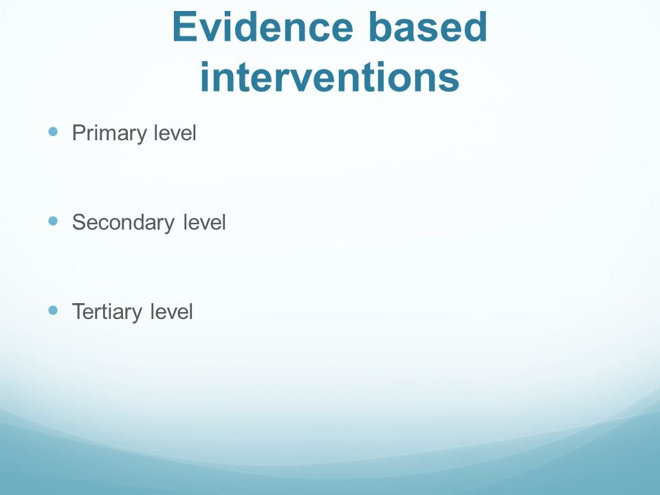 Evidence based interventions Primary level Secondary level Tertiary level