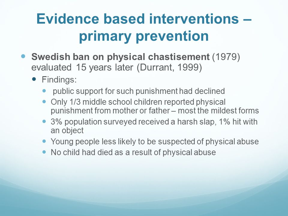 Evidence based interventions – primary prevention Swedish ban on physical chastisement (1979) evaluated 15 years later (Durrant, 1999) Findings: publi