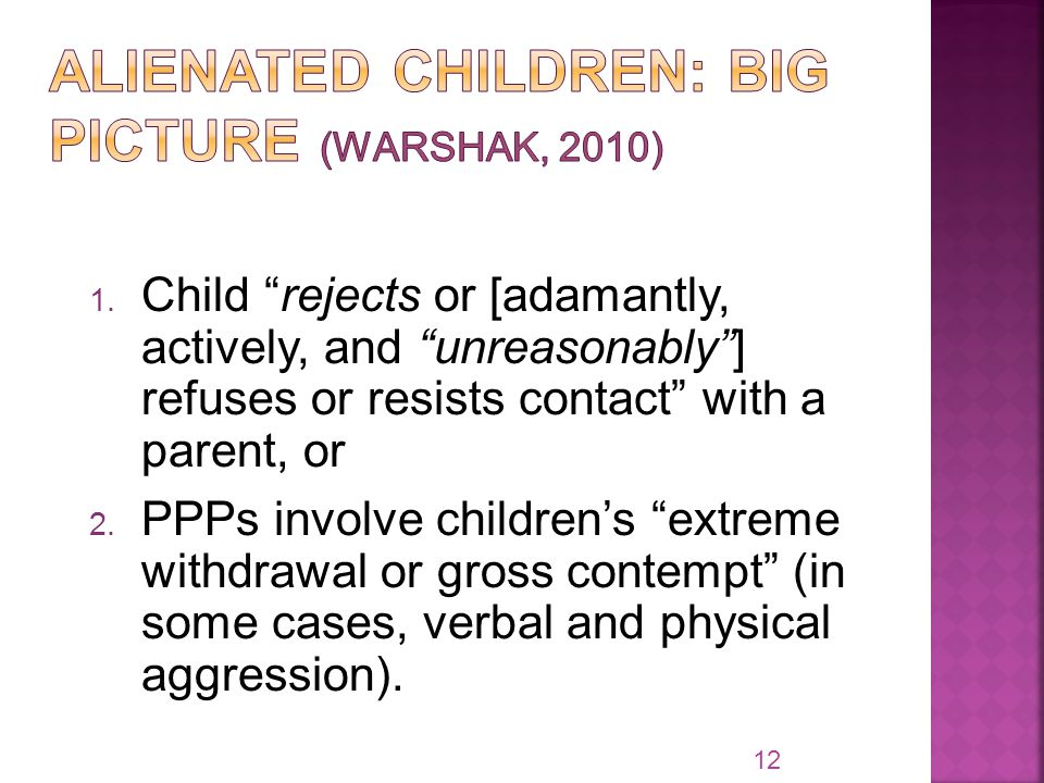 "1. Child ""rejects or [adamantly, actively, and ""unreasonably""] refuses or resists contact"" with a parent, or 2. PPPs involve children's ""extreme withd"