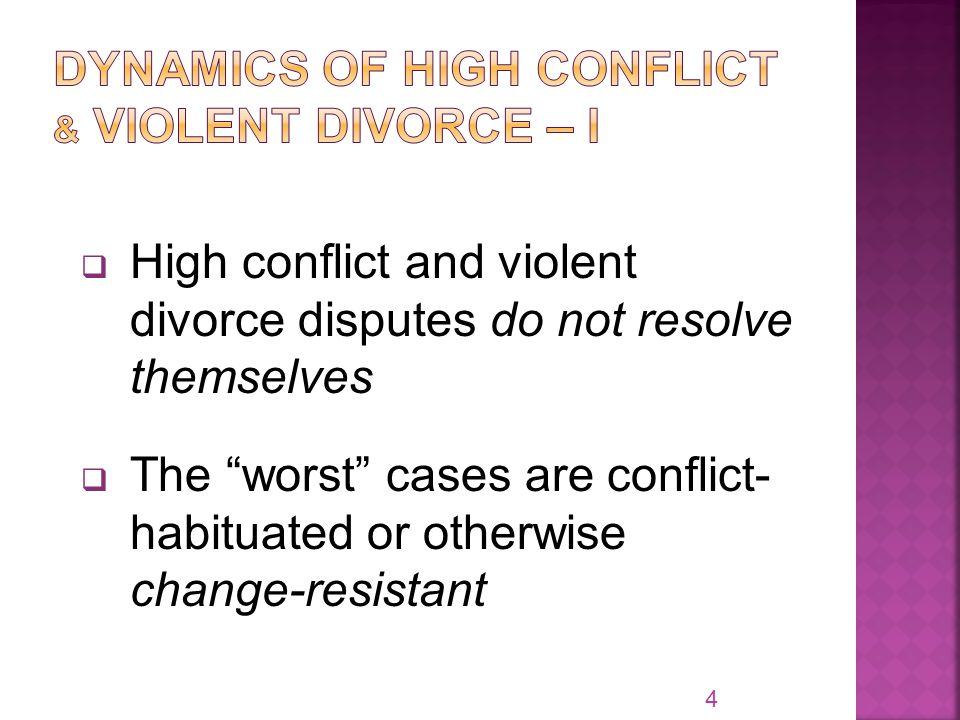  High conflict and violent divorce disputes do not resolve themselves  The worst cases are conflict- habituated or otherwise change-resistant 4