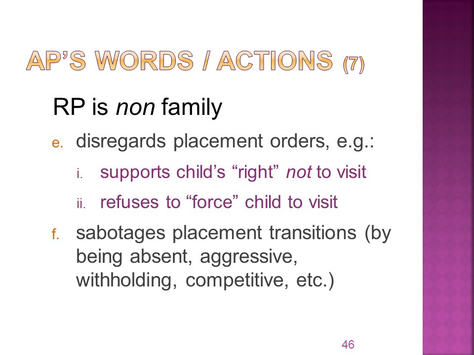 "RP is non family e. disregards placement orders, e.g.: i. supports child's ""right"" not to visit ii. refuses to ""force"" child to visit f. sabotages pla"