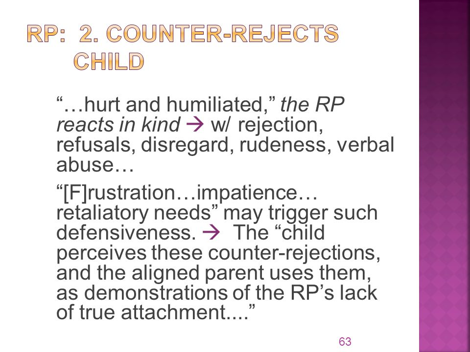 …hurt and humiliated, the RP reacts in kind  w/ rejection, refusals, disregard, rudeness, verbal abuse… [F]rustration…impatience… retaliatory needs may trigger such defensiveness.
