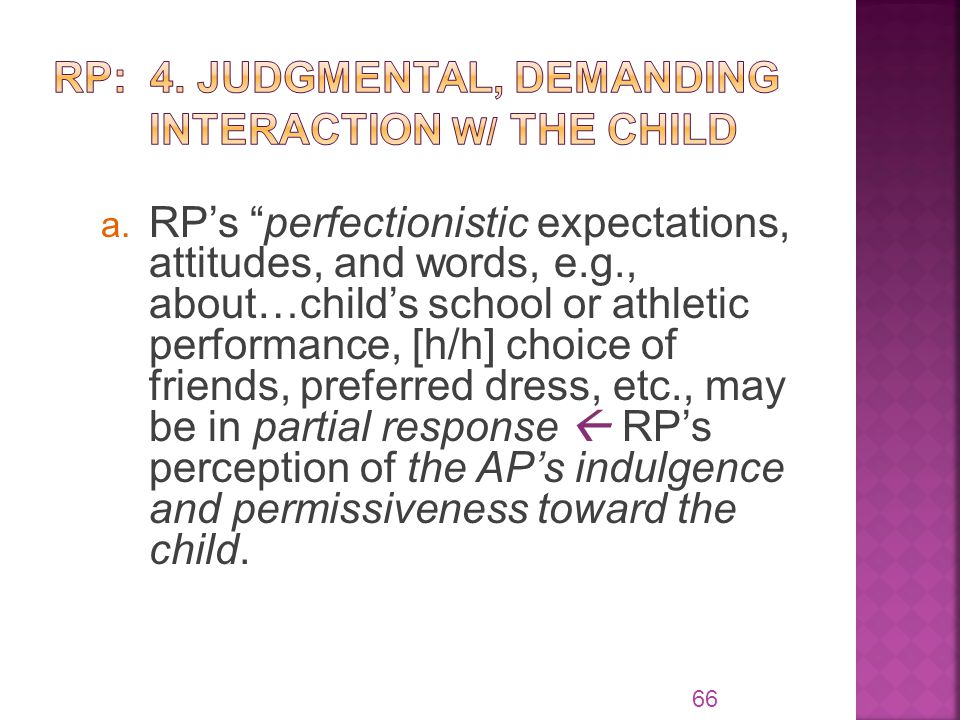 "a. RP's ""perfectionistic expectations, attitudes, and words, e.g., about…child's school or athletic performance, [h/h] choice of friends, preferred dr"