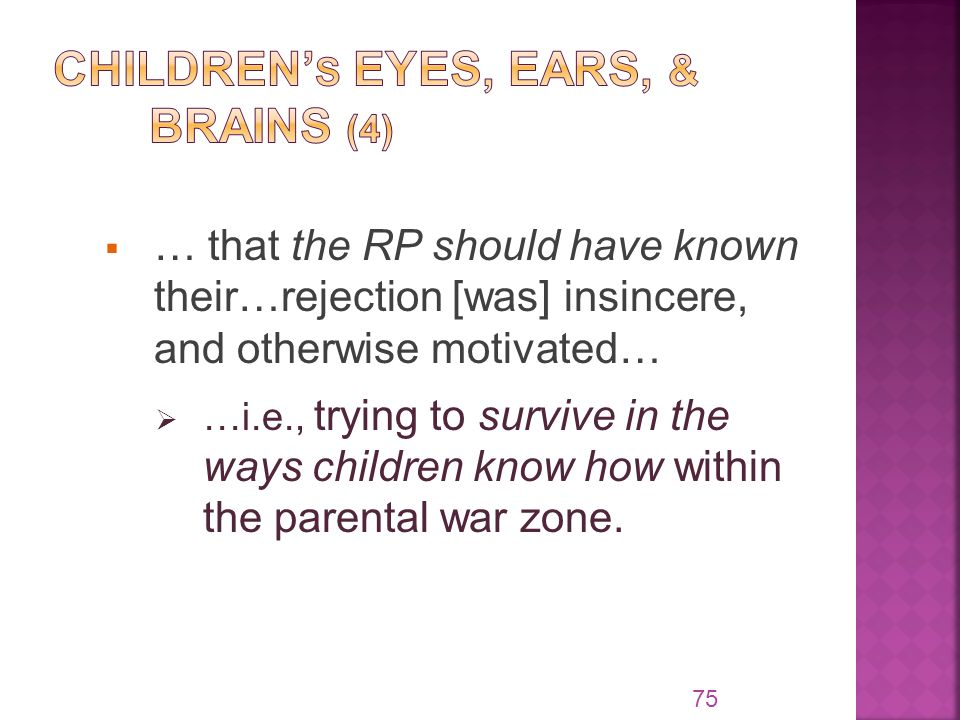  … that the RP should have known their…rejection [was] insincere, and otherwise motivated…  …i.e., trying to survive in the ways children know how within the parental war zone.