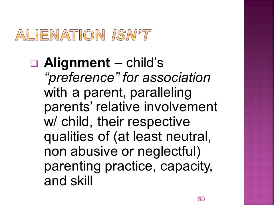  Alignment – child's preference for association with a parent, paralleling parents' relative involvement w/ child, their respective qualities of (at least neutral, non abusive or neglectful) parenting practice, capacity, and skill 80