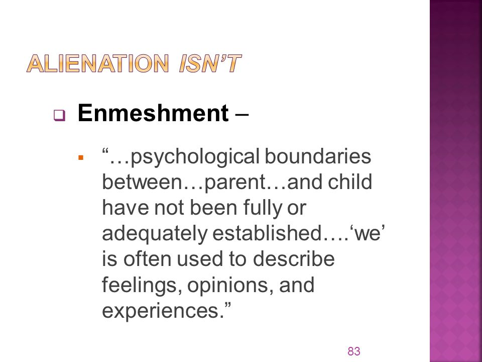  Enmeshment –  …psychological boundaries between…parent…and child have not been fully or adequately established….'we' is often used to describe feelings, opinions, and experiences. 83