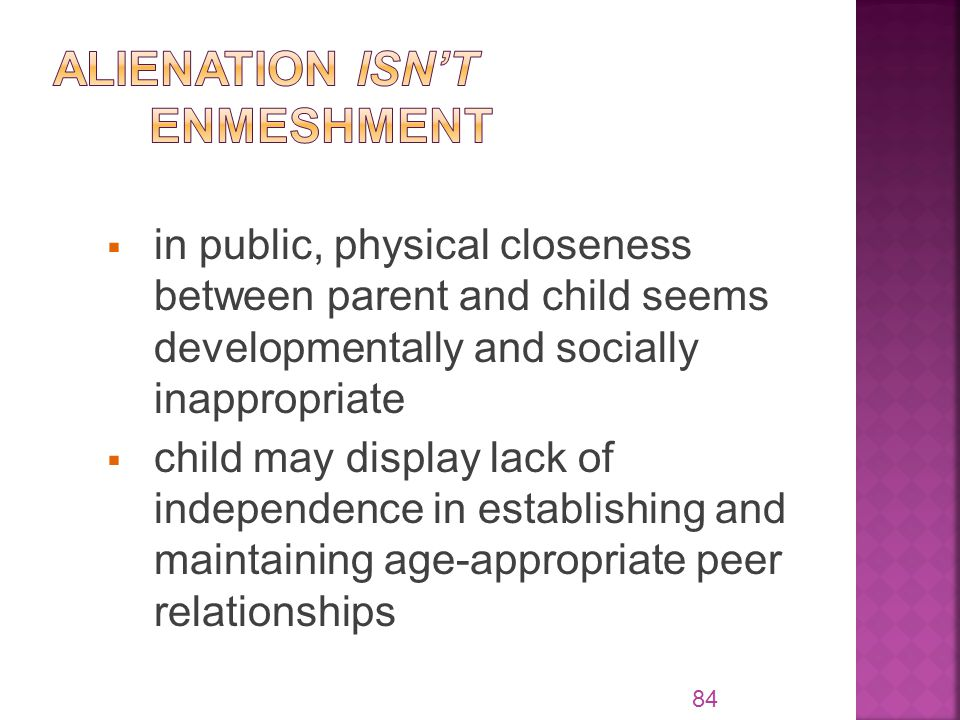  in public, physical closeness between parent and child seems developmentally and socially inappropriate  child may display lack of independence in establishing and maintaining age-appropriate peer relationships 84