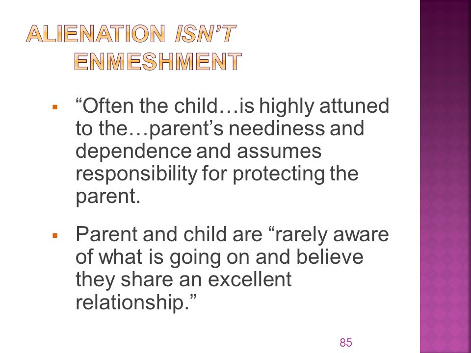  Often the child…is highly attuned to the…parent's neediness and dependence and assumes responsibility for protecting the parent.