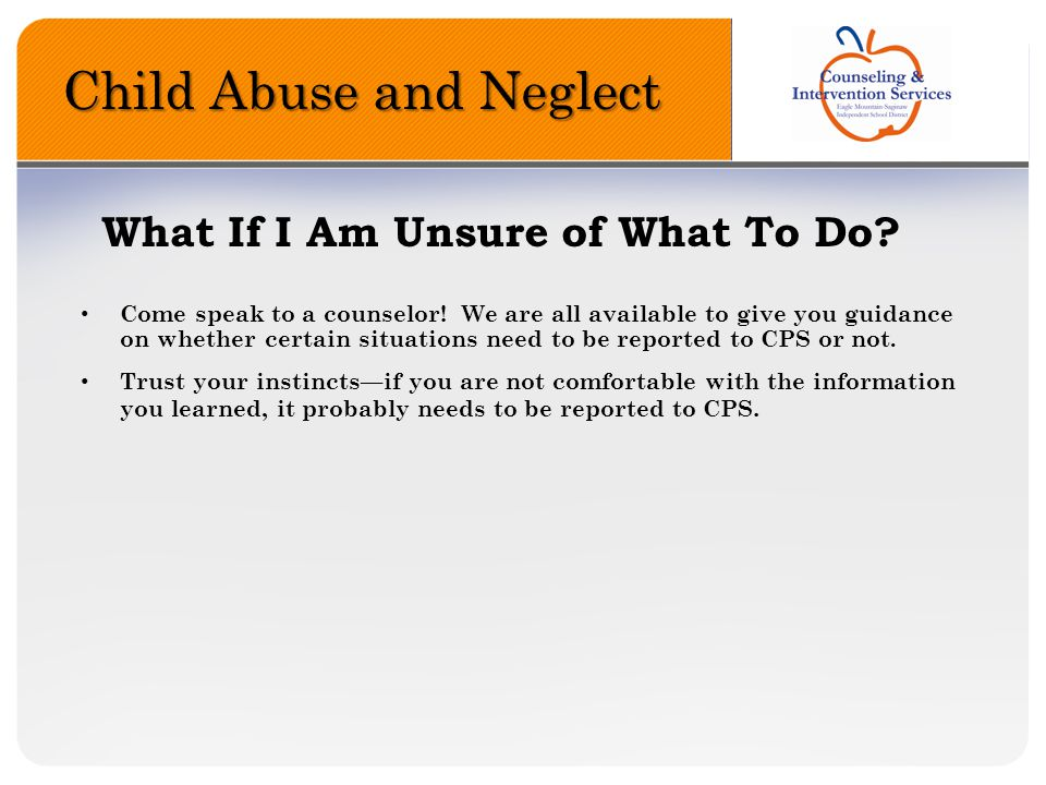 Child Abuse and Neglect What If I Am Unsure of What To Do? Come speak to a counselor! We are all available to give you guidance on whether certain sit