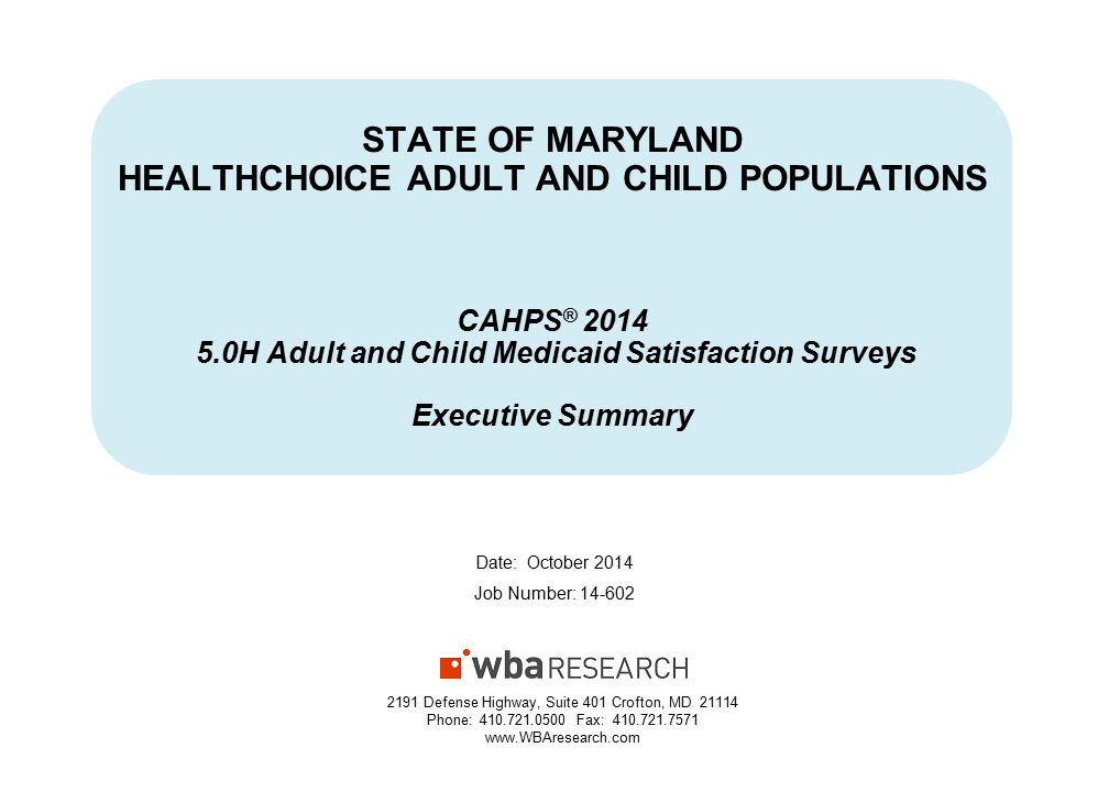 STATE OF MARYLAND HEALTHCHOICE ADULT AND CHILD POPULATIONS CAHPS ® 2014 5.0H Adult and Child Medicaid Satisfaction Surveys Executive Summary Date: October 2014 Job Number: 14-602 2191 Defense Highway, Suite 401 Crofton, MD 21114 Phone: 410.721.0500 Fax: 410.721.7571 www.WBAresearch.com