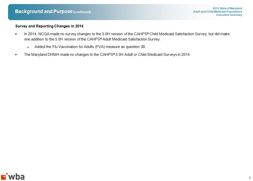 3 2014 State of Maryland Adult and Child Medicaid Populations Executive Summary Background and Purpose (continued) Survey and Reporting Changes in 2014  In 2014, NCQA made no survey changes to the 5.0H version of the CAHPS ® Child Medicaid Satisfaction Survey, but did make one addition to the 5.0H version of the CAHPS ® Adult Medicaid Satisfaction Survey:  Added the Flu Vaccination for Adults (FVA) measure as question 38.