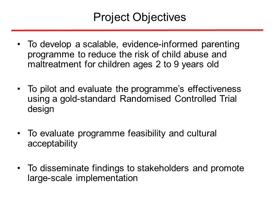 Project Objectives To develop a scalable, evidence-informed parenting programme to reduce the risk of child abuse and maltreatment for children ages 2 to 9 years old To pilot and evaluate the programme's effectiveness using a gold-standard Randomised Controlled Trial design To evaluate programme feasibility and cultural acceptability To disseminate findings to stakeholders and promote large-scale implementation