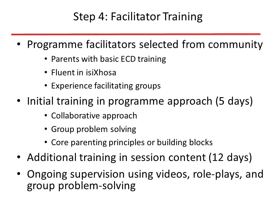 Programme facilitators selected from community Parents with basic ECD training Fluent in isiXhosa Experience facilitating groups Initial training in programme approach (5 days) Collaborative approach Group problem solving Core parenting principles or building blocks Additional training in session content (12 days) Ongoing supervision using videos, role-plays, and group problem-solving Step 4: Facilitator Training