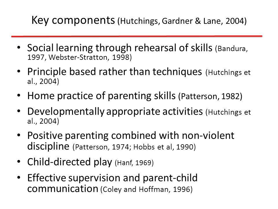 Social learning through rehearsal of skills (Bandura, 1997, Webster-Stratton, 1998) Principle based rather than techniques (Hutchings et al., 2004) Home practice of parenting skills (Patterson, 1982) Developmentally appropriate activities (Hutchings et al., 2004) Positive parenting combined with non-violent discipline (Patterson, 1974; Hobbs et al, 1990) Child-directed play (Hanf, 1969) Effective supervision and parent-child communication (Coley and Hoffman, 1996) Key components (Hutchings, Gardner & Lane, 2004)