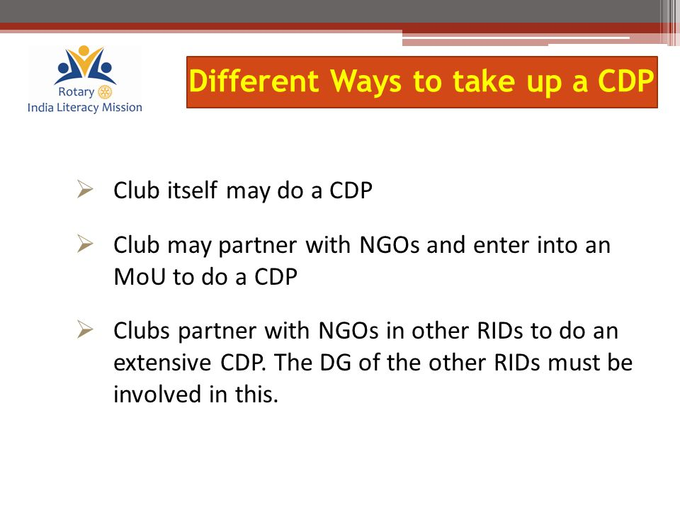  Club itself may do a CDP  Club may partner with NGOs and enter into an MoU to do a CDP  Clubs partner with NGOs in other RIDs to do an extensive CDP.