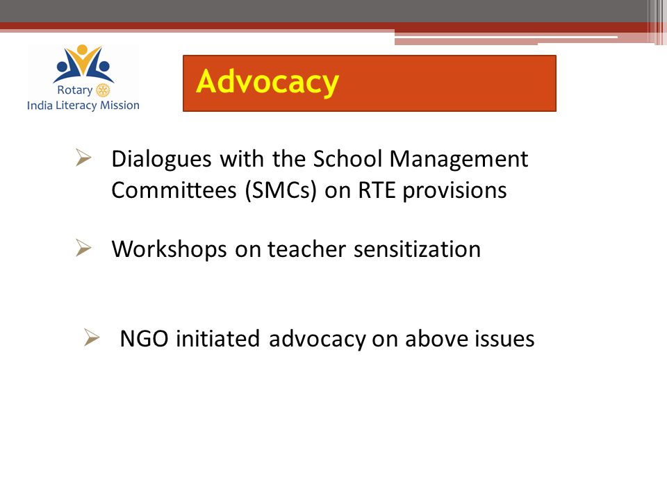  Dialogues with the School Management Committees (SMCs) on RTE provisions  Workshops on teacher sensitization  NGO initiated advocacy on above issu