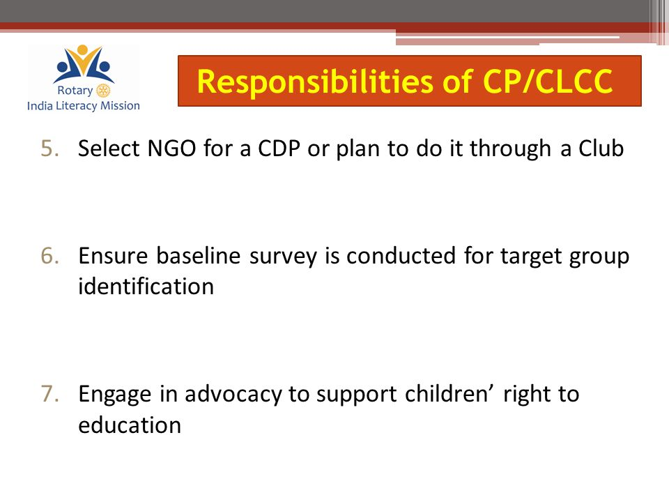 5.Select NGO for a CDP or plan to do it through a Club 6.Ensure baseline survey is conducted for target group identification 7.Engage in advocacy to support children' right to education Responsibilities of CP/CLCC
