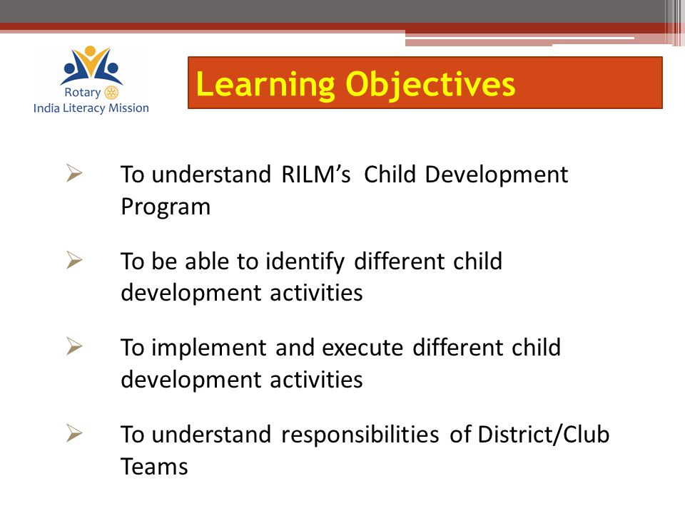  To understand RILM's Child Development Program  To be able to identify different child development activities  To implement and execute different child development activities  To understand responsibilities of District/Club Teams Learning Objectives