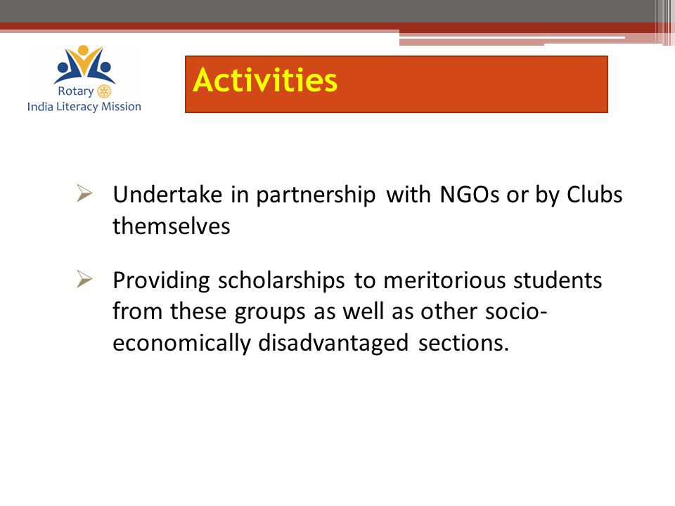  Undertake in partnership with NGOs or by Clubs themselves  Providing scholarships to meritorious students from these groups as well as other socio-