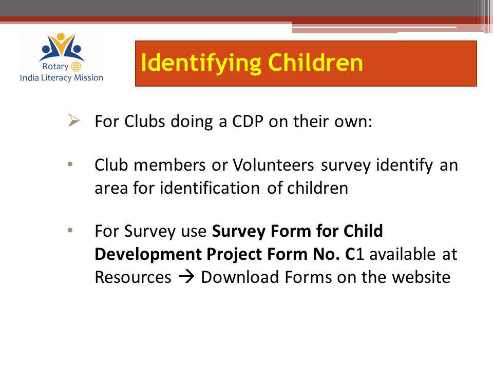 Identifying Children  For Clubs doing a CDP on their own: Club members or Volunteers survey identify an area for identification of children For Survey use Survey Form for Child Development Project Form No.