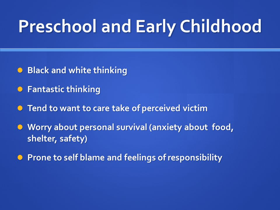 Preschool and Early Childhood Black and white thinking Black and white thinking Fantastic thinking Fantastic thinking Tend to want to care take of perceived victim Tend to want to care take of perceived victim Worry about personal survival (anxiety about food, shelter, safety) Worry about personal survival (anxiety about food, shelter, safety) Prone to self blame and feelings of responsibility Prone to self blame and feelings of responsibility