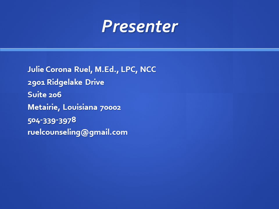 Presenter Julie Corona Ruel, M.Ed., LPC, NCC 2901 Ridgelake Drive Suite 206 Metairie, Louisiana 70002 504-339-3978ruelcounseling@gmail.com
