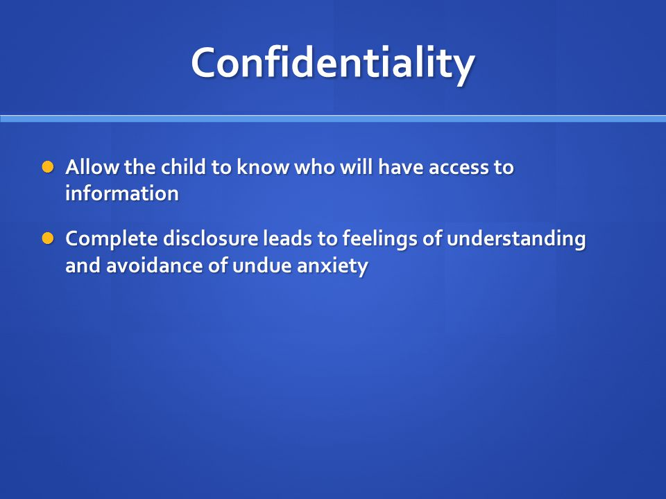 Confidentiality Allow the child to know who will have access to information Allow the child to know who will have access to information Complete disclosure leads to feelings of understanding and avoidance of undue anxiety Complete disclosure leads to feelings of understanding and avoidance of undue anxiety