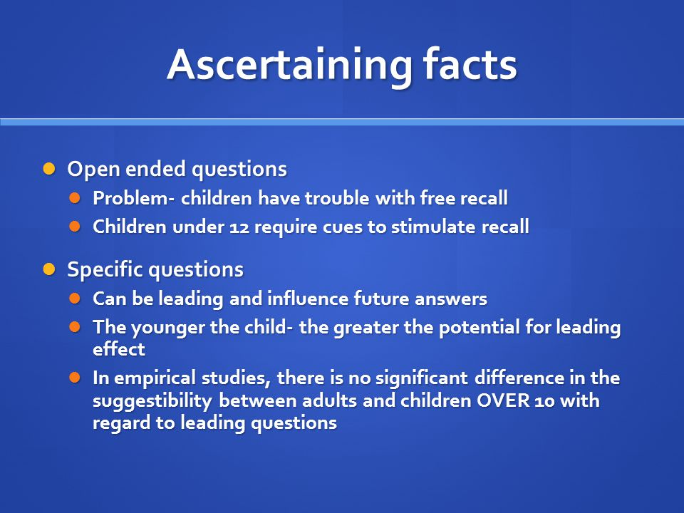 Ascertaining facts Open ended questions Open ended questions Problem- children have trouble with free recall Problem- children have trouble with free recall Children under 12 require cues to stimulate recall Children under 12 require cues to stimulate recall Specific questions Specific questions Can be leading and influence future answers Can be leading and influence future answers The younger the child- the greater the potential for leading effect The younger the child- the greater the potential for leading effect In empirical studies, there is no significant difference in the suggestibility between adults and children OVER 10 with regard to leading questions In empirical studies, there is no significant difference in the suggestibility between adults and children OVER 10 with regard to leading questions