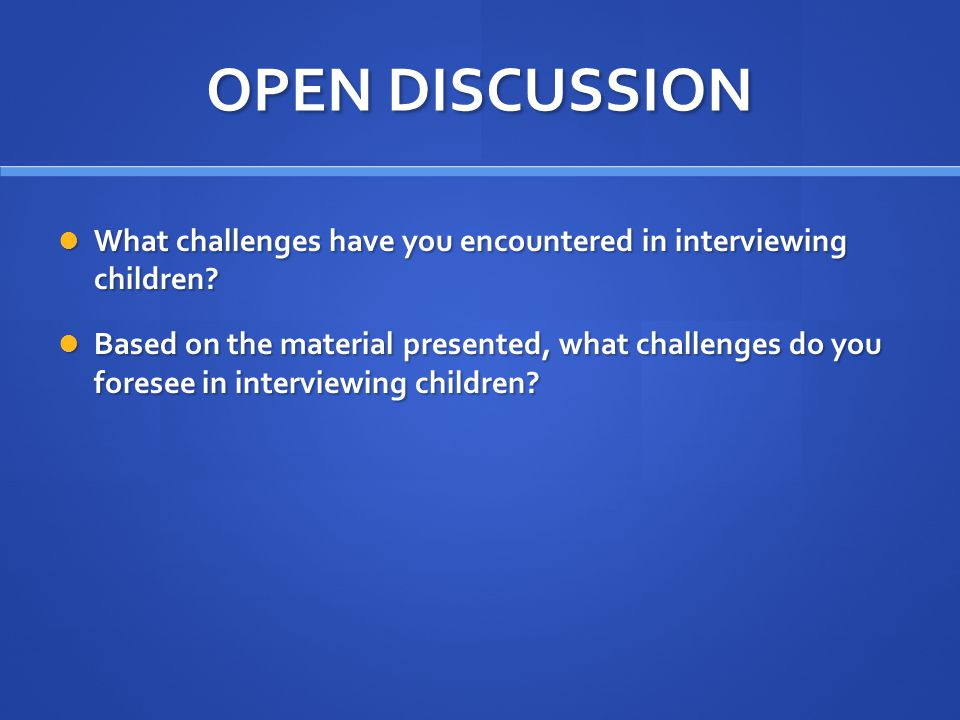 OPEN DISCUSSION What challenges have you encountered in interviewing children.