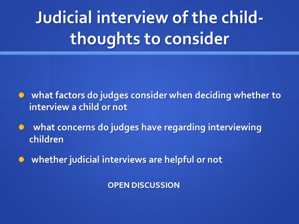 Judicial interview of the child- thoughts to consider what factors do judges consider when deciding whether to interview a child or not what factors do judges consider when deciding whether to interview a child or not what concerns do judges have regarding interviewing children what concerns do judges have regarding interviewing children whether judicial interviews are helpful or not whether judicial interviews are helpful or not OPEN DISCUSSION