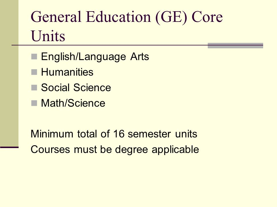 General Education (GE) Core Units English/Language Arts Humanities Social Science Math/Science Minimum total of 16 semester units Courses must be degr
