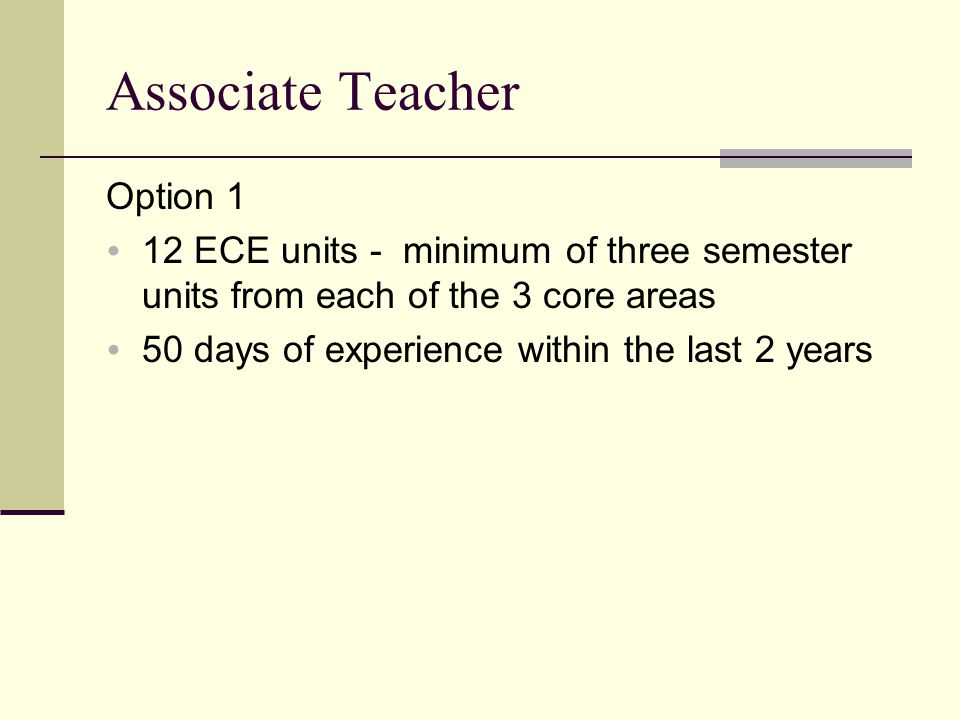 Associate Teacher Option 1  12 ECE units - minimum of three semester units from each of the 3 core areas  50 days of experience within the last 2 ye