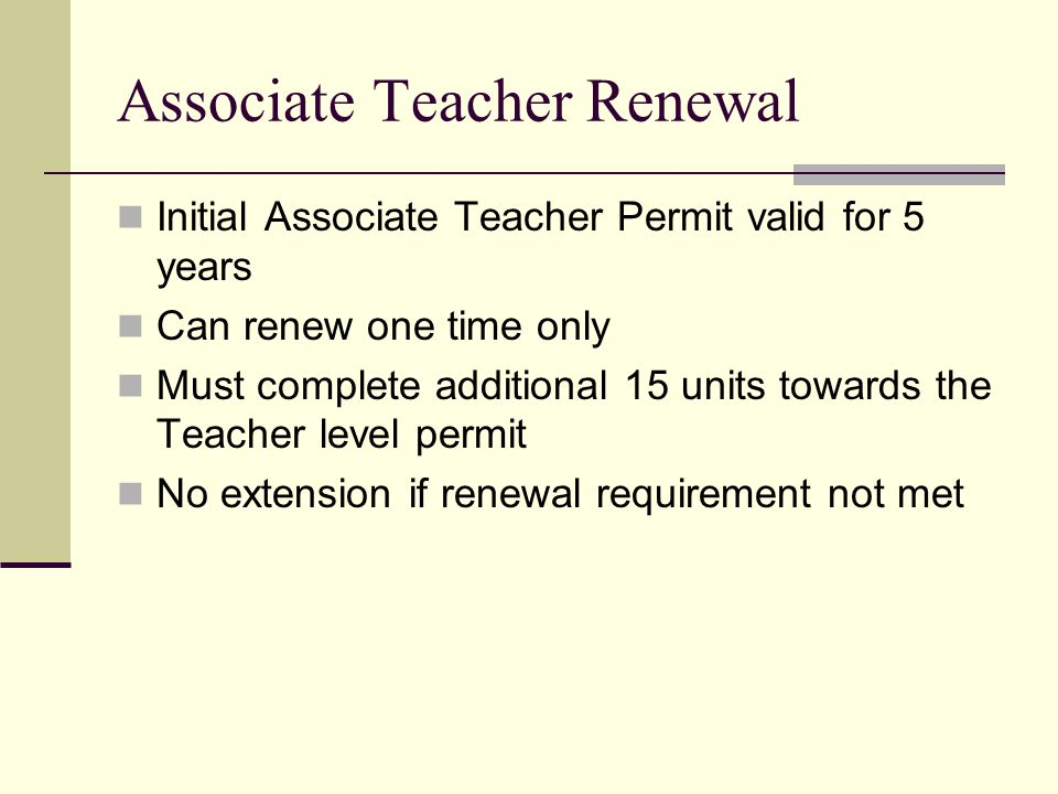 Associate Teacher Renewal Initial Associate Teacher Permit valid for 5 years Can renew one time only Must complete additional 15 units towards the Tea