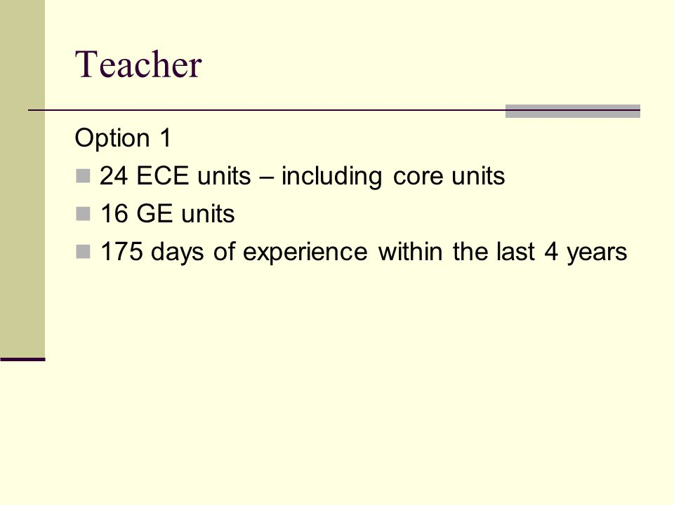 Teacher Option 1 24 ECE units – including core units 16 GE units 175 days of experience within the last 4 years