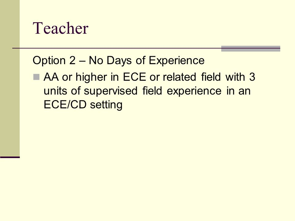Teacher Option 2 – No Days of Experience AA or higher in ECE or related field with 3 units of supervised field experience in an ECE/CD setting