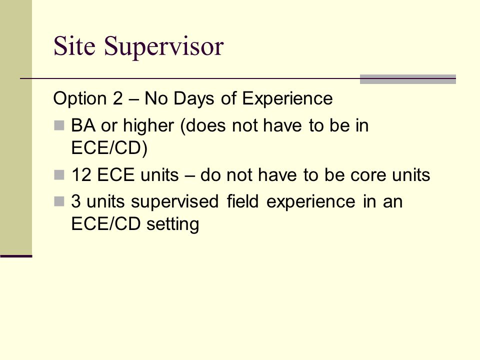Site Supervisor Option 2 – No Days of Experience BA or higher (does not have to be in ECE/CD) 12 ECE units – do not have to be core units 3 units supe