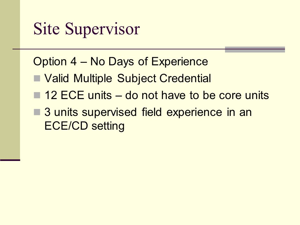 Site Supervisor Option 4 – No Days of Experience Valid Multiple Subject Credential 12 ECE units – do not have to be core units 3 units supervised fiel