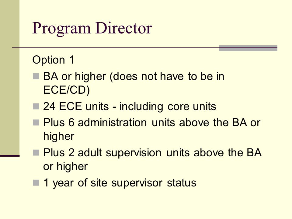 Program Director Option 1 BA or higher (does not have to be in ECE/CD) 24 ECE units - including core units Plus 6 administration units above the BA or
