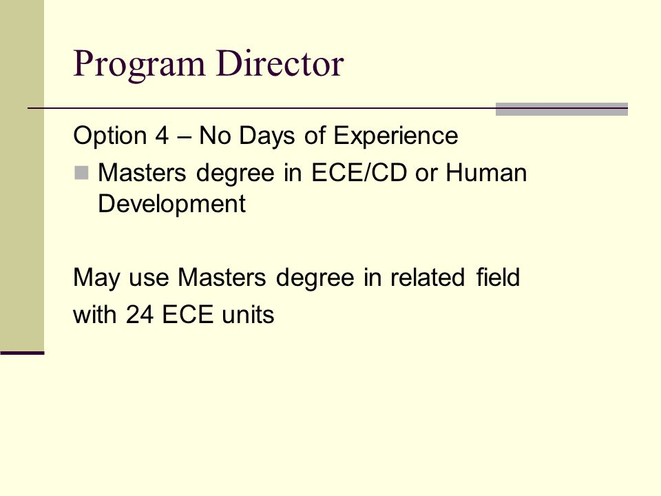 Program Director Option 4 – No Days of Experience Masters degree in ECE/CD or Human Development May use Masters degree in related field with 24 ECE un