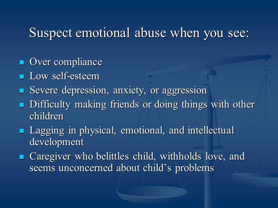 Suspect emotional abuse when you see: Over compliance Over compliance Low self-esteem Low self-esteem Severe depression, anxiety, or aggression Severe depression, anxiety, or aggression Difficulty making friends or doing things with other children Difficulty making friends or doing things with other children Lagging in physical, emotional, and intellectual development Lagging in physical, emotional, and intellectual development Caregiver who belittles child, withholds love, and seems unconcerned about child's problems Caregiver who belittles child, withholds love, and seems unconcerned about child's problems
