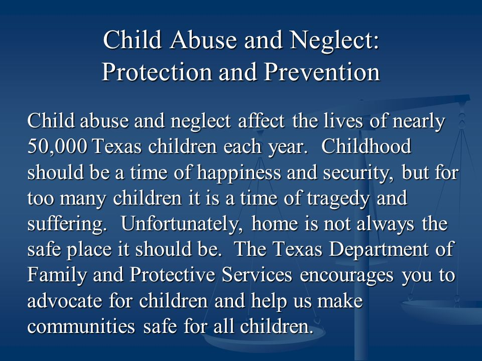 Child Abuse and Neglect: Protection and Prevention Child abuse and neglect affect the lives of nearly 50,000 Texas children each year.